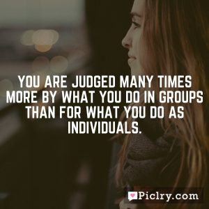 You are judged many times more by what you do in groups than for what you do as individuals.