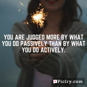 You are judged more by what you do passively than by what you do actively.
