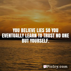 You believe lies so you eventually learn to trust no one but yourself.