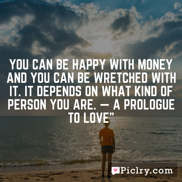 """You can be happy with money and you can be wretched with it. It depends on what kind of person you are. — A Prologue to Love"""""""