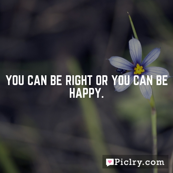 You can be right or you can be happy.