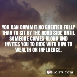 You can commit no greater folly than to sit by the road side until someone comes along and invites you to ride with him to wealth or influence.