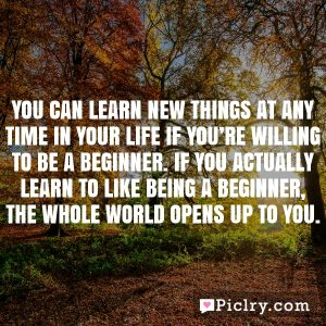 You can learn new things at any time in your life if you're willing to be a beginner. If you actually learn to like being a beginner, the whole world opens up to you.