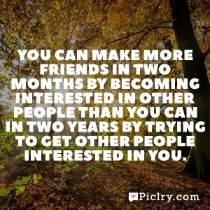 You can make more friends in two months by becoming interested in other people than you can in two years by trying to get other people interested in you.