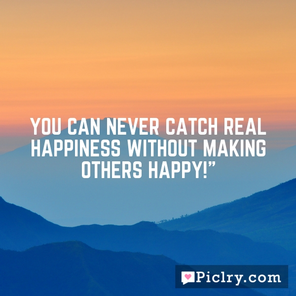 """You can never catch real happiness without making others happy!"""""""