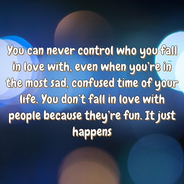 You can never control who you fall in love with, even when you're in the most sad, confused time of your life. You don't fall in love with people because they're fun. It just happens