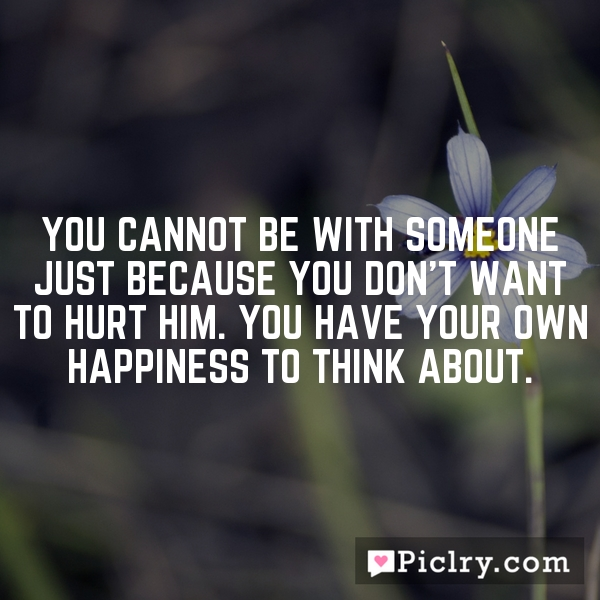 You cannot be with someone just because you don't want to hurt him. You have your own happiness to think about.