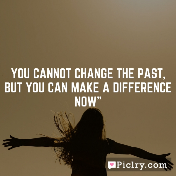 You cannot change the past, but you can make a difference now""