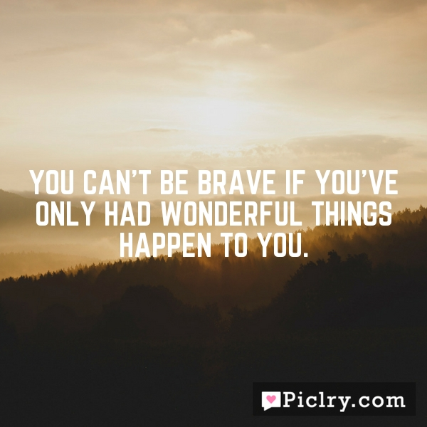 You can't be brave if you've only had wonderful things happen to you.