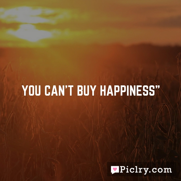 """You can't buy happiness"""""""