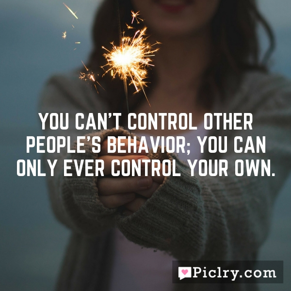 You can't control other people's behavior; you can only ever control your own.