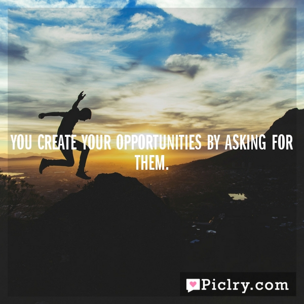 You create your opportunities by asking for them.