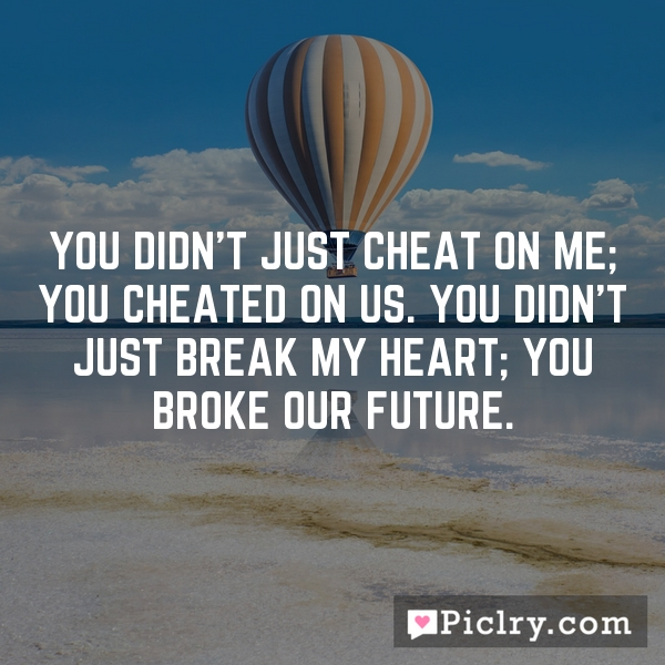 You didn't just cheat on me; you cheated on us. You didn't just break my heart; you broke our future.