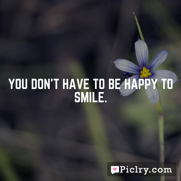 You don't have to be happy to smile.