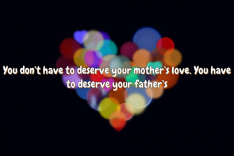 You don't have to deserve your mother's love. You have to deserve your father's