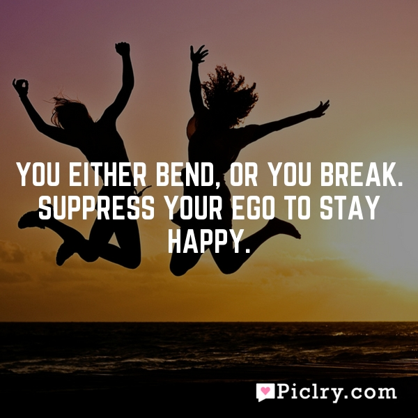 You either bend, or you break. Suppress your ego to stay happy.