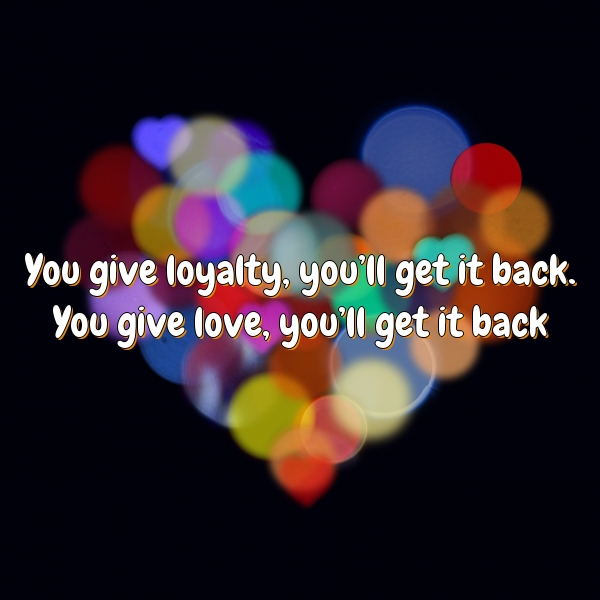 You give loyalty, you'll get it back. You give love, you'll get it back
