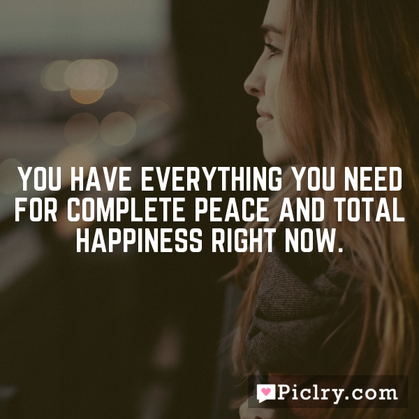 You have everything you need for complete peace and total happiness right now.