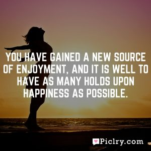 You have gained a new source of enjoyment, and it is well to have as many holds upon happiness as possible.