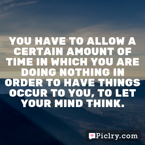 You have to allow a certain amount of time in which you are doing nothing in order to have things occur to you, to let your mind think.