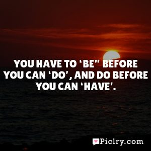 "You have to 'be"" before you can 'do', and do before you can 'have'."