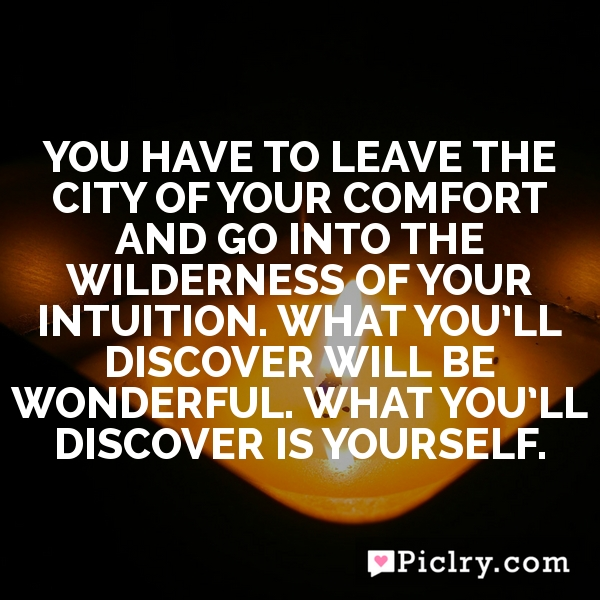 You have to leave the city of your comfort and go into the wilderness of your intuition. What you'll discover will be wonderful. What you'll discover is yourself.