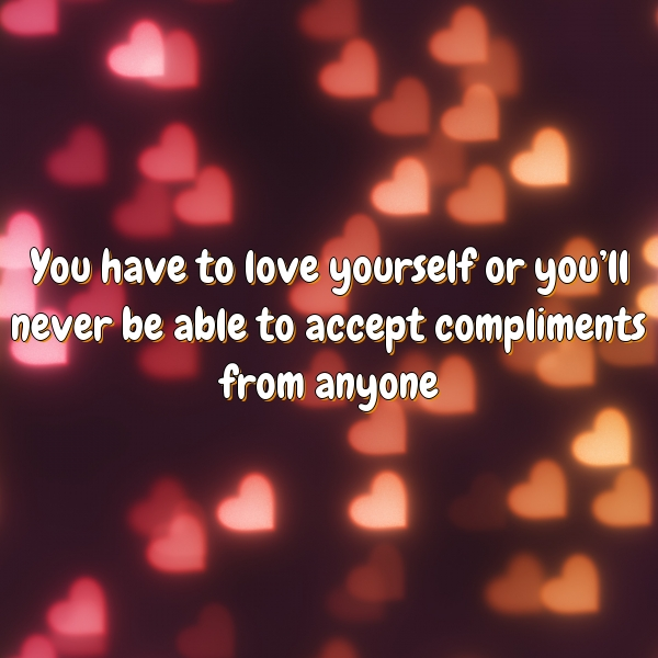 You have to love yourself or you'll never be able to accept compliments from anyone