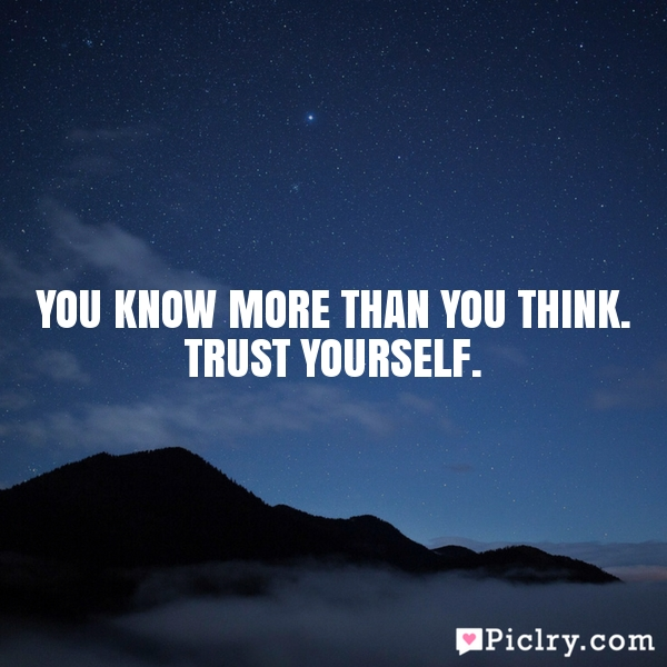 You know more than you think. Trust yourself.