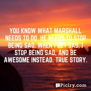 You know what Marshall needs to do. He needs to stop being sad. When I get sad, I stop being sad, and be awesome instead. True story.