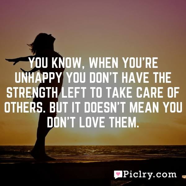 You know, when you're unhappy you don't have the strength left to take care of others. But it doesn't mean you don't love them.