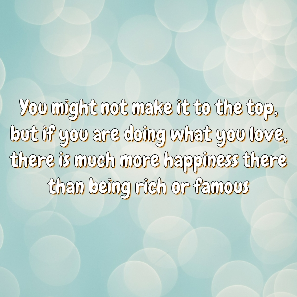 You might not make it to the top, but if you are doing what you love, there is much more happiness there than being rich or famous