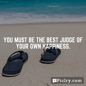 You must be the best judge of your own happiness.