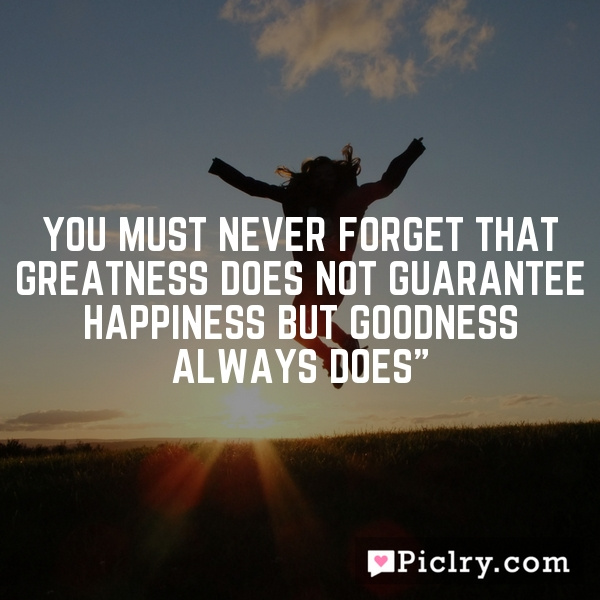You must never forget that greatness does not guarantee happiness but goodness always does""