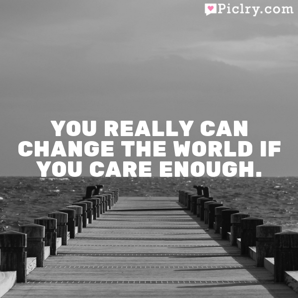 You really can change the world if you care enough.