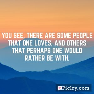You see, there are some people that one loves, and others that perhaps one would rather be with.