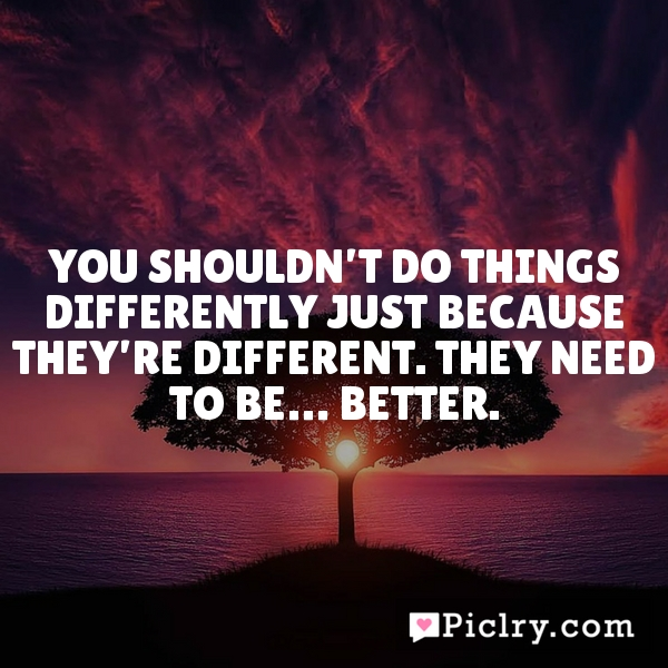 You shouldn't do things differently just because they're different. They need to be… better.