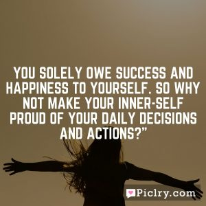 You solely owe success and happiness to yourself. So why not make your inner-self proud of your daily decisions and actions?""