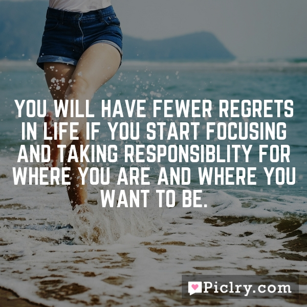 You will have fewer regrets in life if you start focusing and taking responsiblity for where you are and where you want to be.
