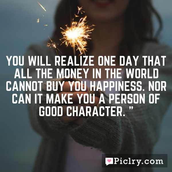 """You will realize one day that all the money in the world cannot buy you happiness. Nor can it make you a person of good character."""""""