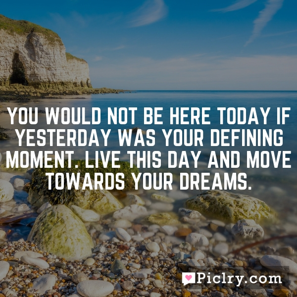 You would not be here TODAY if YESTERDAY was your defining moment. LIVE THIS DAY and move towards your dreams.