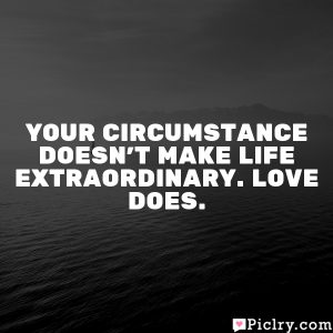 Your circumstance doesn't make life extraordinary. Love does.