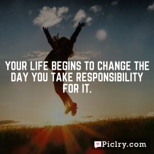 Your life begins to change the day you take responsibility for it.