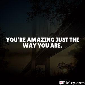 You're amazing just the way you are.