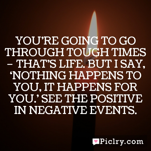 You're going to go through tough times – that's life. But I say, 'Nothing happens to you, it happens for you.' See the positive in negative events.