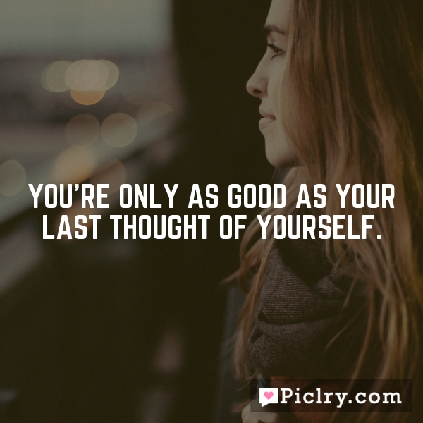 You're only as good as your last thought of yourself.