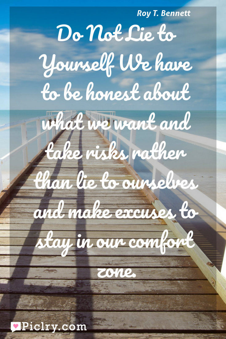 Do Not Lie To Yourself We Have To Be Honest About What We Want And Take Risks Rather Than Lie To Ourselves And Make Excuses To Stay In Our Comfort Zone