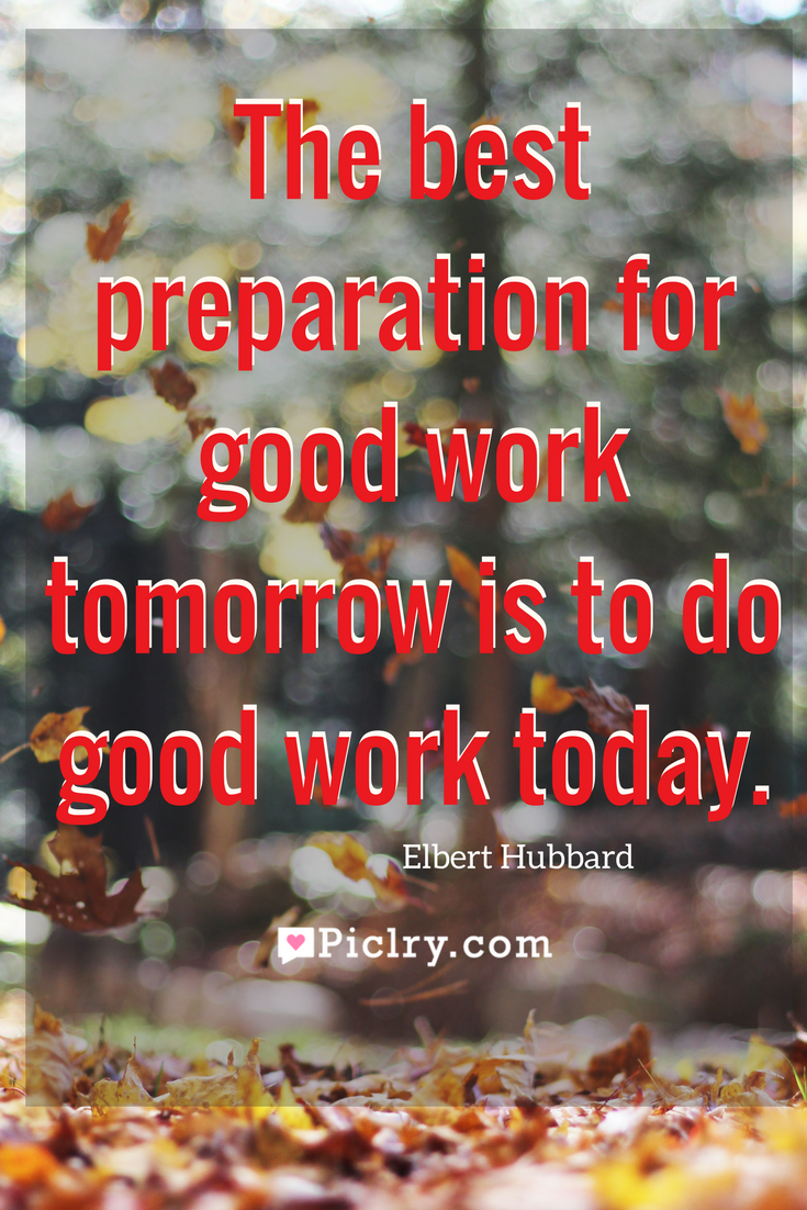 The Best Preparation For Good Work Tomorrow Is To Do Good