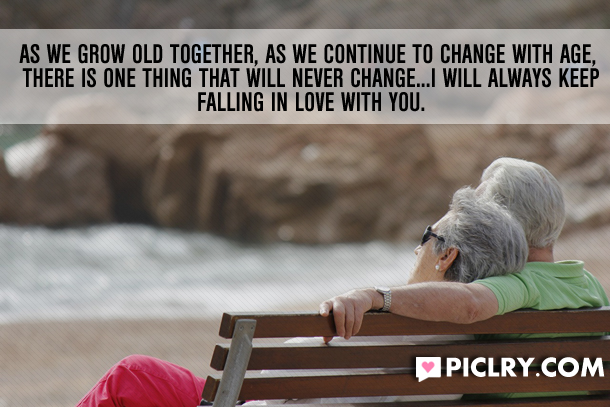 As we grow old together, as we continue to change with age ...