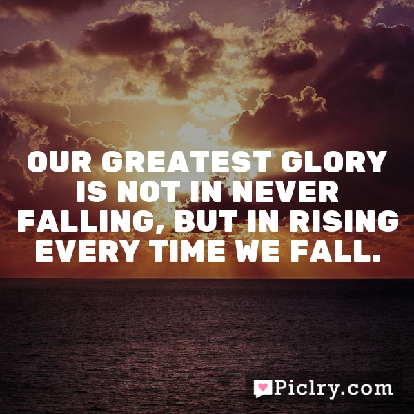 "our greatest glory is not in never falling but in rising everytime we fall An inspirational quote by confucius about the value of rising above: ""our  greatest glory is not in never falling, but in rising every time we fall."