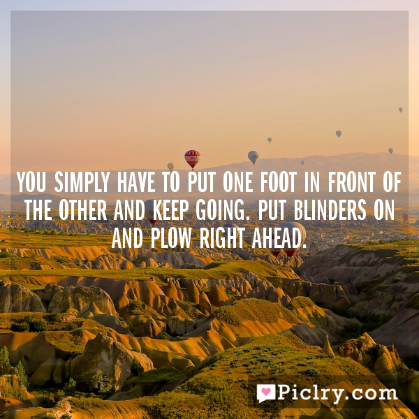 You simply have to put one foot in front of the other and keep going. Put blinders on and plow ...